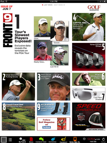 GOLF Magazine Front9 App, $2.99, iTunes                       Every week, the editors of Golf Magazine and SI Golf+ pick nine need-to-know news, equipment, instruction, and courses & travel items, while also keeping a close eye on gadgets, apps, games, books, movies and dvd releases. From Tour news and slice fixes to gear reviews and exclusive travel deals, the Front9 is the ultimate weekly golf guide.