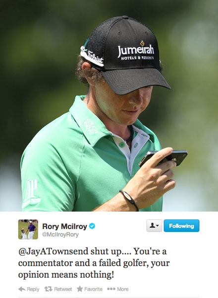 "After shooting a 1-under 71 in the first round of the 2011 Irish Open, McIlroy took out his frustration on Jay Townsend, former Euro Tour pro and BBC television analyst: ""Shut up. You're a commentator and a failed golfer, your opinion means nothing!""                       On the air, Townsend had said McIlroy ""played silly, several times already today."" Townsend then took to Twitter to add a criticism at McIlroy's caddie, J.P. Fitzgerald: ""McIlroy's course management was shocking. some of the worst course management I have ever seen beyond under 10's boys golf competition.""                       McIlroy later told reporters he was done with the social media interaction with the analyst. ""He's been having a go at J.P. every now and again. This was the first time I've responded. It was the straw that broke the camel's back. Now I've blocked him on Twitter, so I won't be reading anything more."""