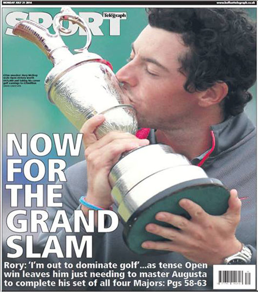 "The Belfast Telegraph - In his native Northern Ireland, McIlroy occupied both the front and back covers of the Belfast Telegraph's sport section after his two-shot British Open victory over Sergio Garcia and Rickie Fowler at Royal Liverpool. ""Now For the Grand Slam,"" Monday, July 21, 2014."
