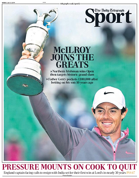 "The Daily Telegraph Sport - It seemed everyone in the UK was reading all about Rory's ascension into golf greatness. ""McIlroy Joins the Greats,"" Monday, July 21, 2014."