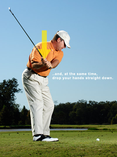 STEP 2: Drop your hands straight down                       It's as simple as it sounds. Picture your left arm sliding down across your chest with your hands and the clubhead hanging on for the ride. As you do this, fight the urge to unhinge your wrists or move your hands out in front of your body. This easy move gives you power-producing clubhead lag. Moreover, you set your club on the correct plane with the shaft bisecting your right shoulder.                                              NOTE: The secret to making a good downswing is performing steps 1 and 2 at the same time.                                              If you can't do it at first, make an extra effort to stay relaxed. This is not the fast part of your swing. Rather, it sets you up for speed. Once you complete the two moves, you can turn your hips as hard and fast as you want.