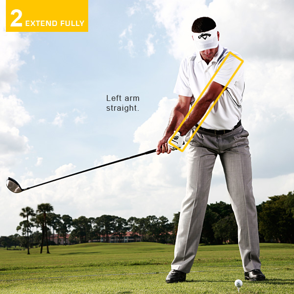 2. EXTEND FULLY                       If you want to create maximum power you need to extend fully on both sides of the ball. A lot of amateurs swing the club to the inside on the takeaway, which forces their elbows to fold. Then on the follow-through, these same players often have a chicken-wing position with the left elbow bent. Not good. Notice how my left arm is nice and straight in my takeaway and the club is pointing down the line, away from the target. I often make a half swing like this to check that I'm doing it correctly. I want to feel the same thing swinging past the ball—both arms straight and extended down the target line.