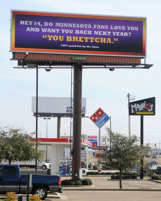 Fans of Vikings quarterback Brett Favre organized via Facebook to raise money to display this billboard in his hometown of Hattiesburg, Miss., to try to persuade the 40-year-old to return for another season in 2010. In 2009, his first year in Minnesota, Favre led the Vikings to the NFC Championship Game, where they lost in overtime to the Saints. Favre did eventually come back for a second season in Minnesota, but he did not complete an injury-riddled year and the team finished 6-10 and missed the playoffs.