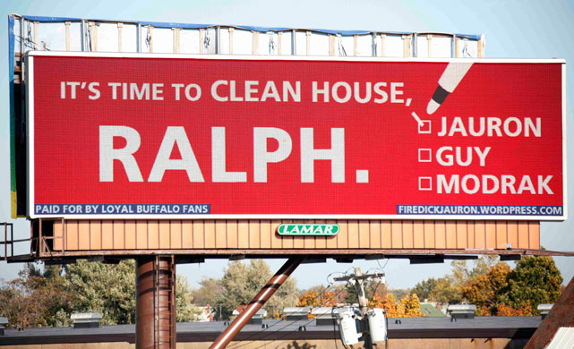 A 2009 billboard in Buffalo, N.Y., posted by some ardent Bills fans insisted that owner Ralph Wilson, Jr. fire several members of the team's front office, starting with head coach Dick Jauron. After a 3-6 start to the season, Wilson ultimately listened, dumping Jauron that November, eventually firing VP of pro personnel John Guy in January 2010 and chief of college scouting Tom Modrak in May 2011.