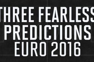 Three fearless predictions for Euro 2016