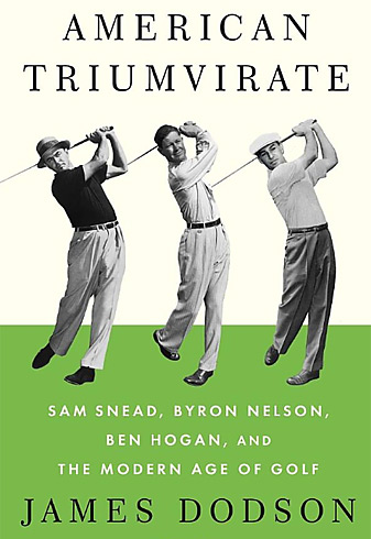 American Triumverate: Sam Snead, Byron Nelson, Ben Hogan and the Modern Age of Golf