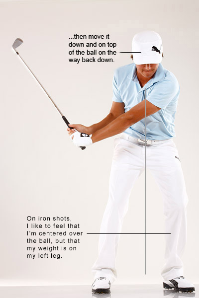 With an Iron ...                                                      I set up with my head over the ball, keep it steady during my backswing (it moves to the right a little in response to my shoulder turn), and then allow it to move down and forward on my downswing.                                                      I like to feel that my weight is solidly over my left leg at impact, with my head directly on top of the ball. This gives me the confidence to drive down and through the shot and take a nice healthy divot in front of the ball.