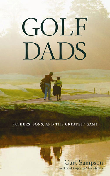 """Golf Dads                           by Curt Sampson                            $22, Houghton Mifflin                                                      """"When a father introduces the game to his child, he's opening a window to...the world of adults. The introduction is as valuable as good genes or a trust fund because golf is something to do and a golfer is someone to be."""""""