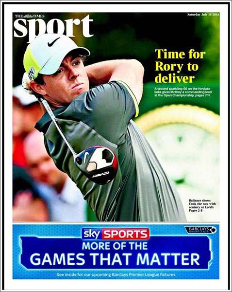 "The Times Sport - UK papers were calling for McIlroy's success as early as Saturday's second round. ""Time for Rory to Deliver,"" Saturday, July 19, 2014."