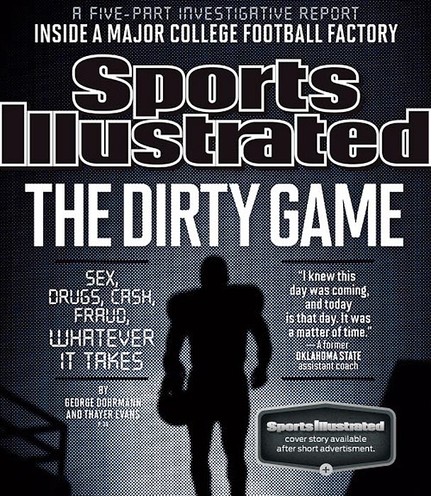 The Dirty Game, a Sports Illustrated special investigative report that looks into the transformation of a struggling college football program into a national powerhouse, graces the cover of this issue of SI. The series is the result of a comprehensive 10-month investigation into the Oklahoma State University football program. It includes independent and on-the-record interviews with more than 60 former OSU football players who played from 2001 to '10, as well as current and former OSU football staffers.