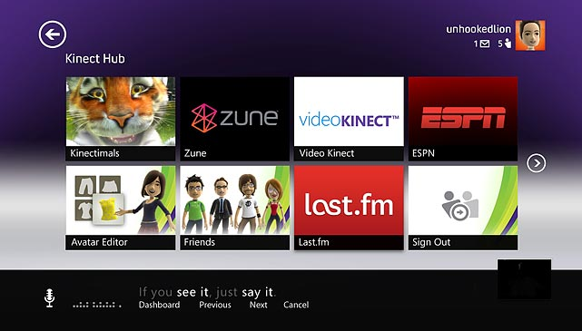 Kinect's  voice and gesture commands can also be used to  navigate other services  on Xbox Live, such as ESPN3, Zune Music and Video. You  can set up a  local Kinect ID that allows the unit to recognize your voice and  body,  though a unique Xbox Live account is required for each Kinect ID.  From  the Kinect hub on the Xbox dashboard, you can use  the Video Kinect  service to chat with other Kinect users or anyone on a computer  using  Windows Live Messenger. The downside of this feature is the image  quality  of the connect camera, which isn't on par with HD web cams  currently on the  market.  Most  of the launch titles are very kid-friendly, and  it's clear Microsoft  is targeting a larger, more causal audience with the  Kinect. We expect  that some future titles will cater a bit more to hardcore  gamers,  though it remains to be seen if serious gamers want to play titles that   require them to stand throughout or are willing to sacrifice input lag  and the  precision of controller-based games, especially first-person  shooters. As a  standalone peripheral the Kinect doesn't fail to  impress, but the longevity of  it is clearly going to rest in the hands  of future  games.  Score:  9/10