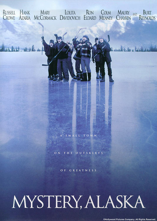 "Mystery, Alaska is a love letter to the sport from writer David E. Kelley (best known for Boston Legal and the criminally under-appreciated Lake Placid). This little gem packs in a lot of crisp banter, strong performances from  Russell Crowe, Hank Azaria and Maury Chaykin while managing to avoid most of the sports movie cliches. Some of the  hockey scenes border on the hyperbolic, but that one rough edge is smoothed over by Mike Myers' turn as a Don Cherry manque who utters the memorable line, ""If you don't play this game with a big heart and a big bag of knuckles in front of the net, you don't got dinky do."""
